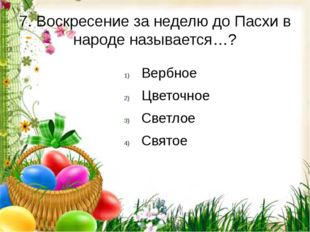 7. Воскресение за неделю до Пасхи в народе называется…? Вербное Цветочное Све