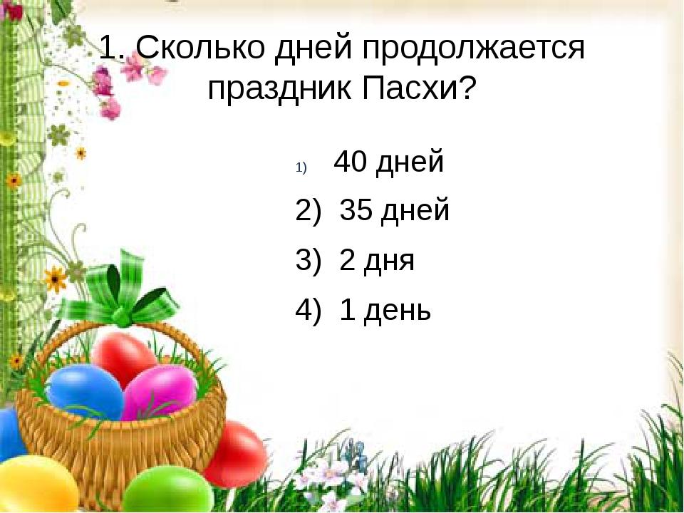 1. Сколько дней продолжается праздник Пасхи? 2) 35 дней 3) 2 дня 4) 1 день 40...