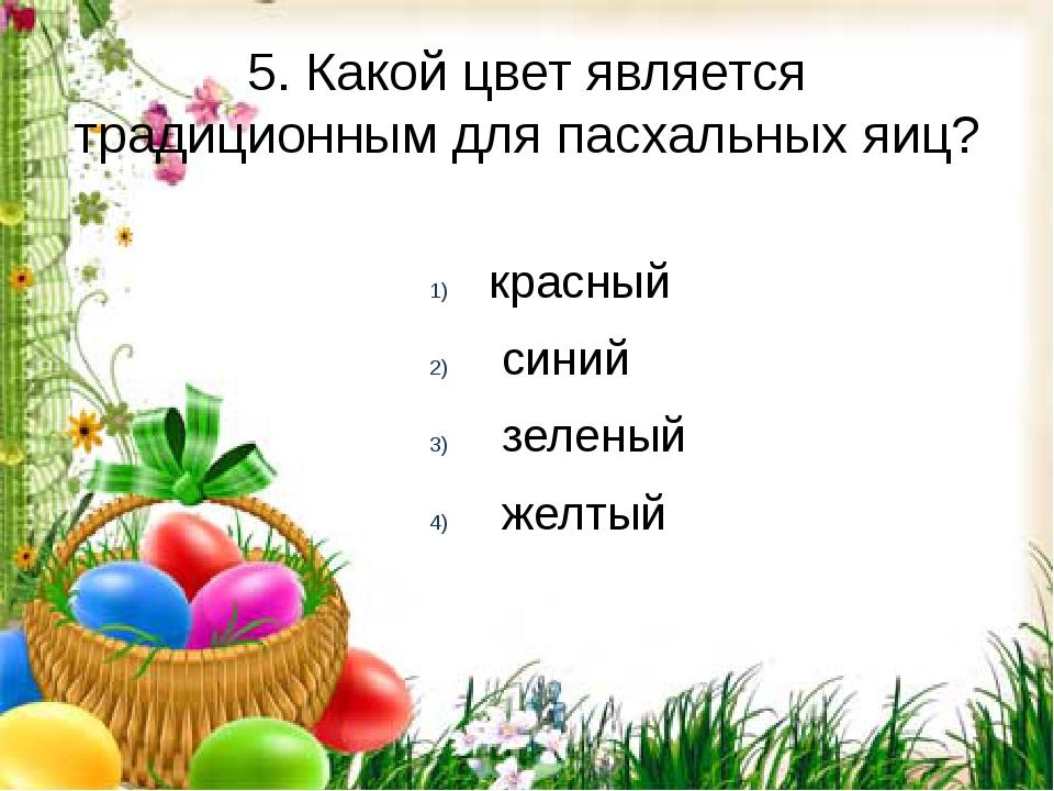 5. Какой цвет является традиционным для пасхальных яиц? красный синий зеленый...