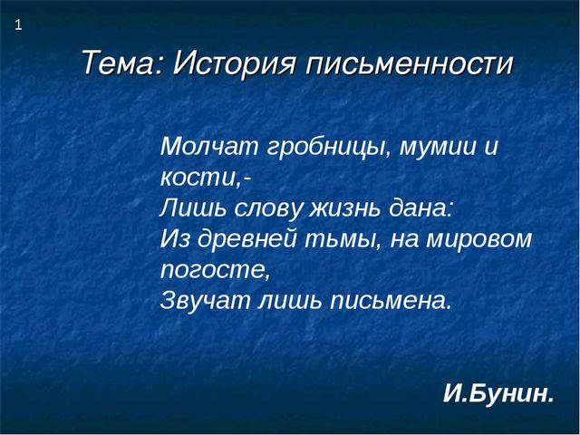 Тема: История письменности 1 Молчат гробницы, мумии и кости,- Лишь слову жизн...