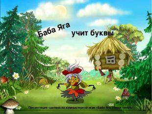 Баба Яга учит буквы Презентация сделана по компьютерной игре «Баба Яга учится