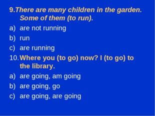9.There are many children in the garden. Some of them (to run). are not runni