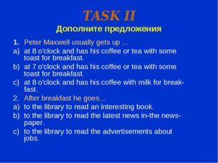 TASK II Дополните предложения 1.Peter Maxwell usually gets up ... at 8 o'clo