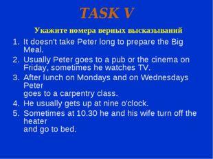 TASK V Укажите номера верных высказываний It doesn't take Peter long to prepa