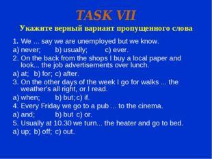 TASK VII Укажите верный вариант пропущенного слова 1.We ... say we are unemp