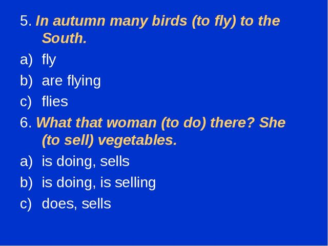 5. In autumn many birds (to fly) to the South. fly are flying flies 6. What t...