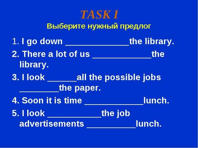 TASK I Выберите нужный предлог 1. I go down _____________the library. 2. Ther...