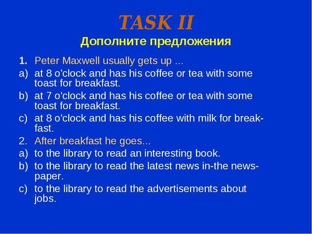 TASK II Дополните предложения 1.Peter Maxwell usually gets up ... at 8 o'clo...