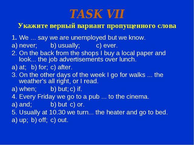TASK VII Укажите верный вариант пропущенного слова 1.We ... say we are unemp...