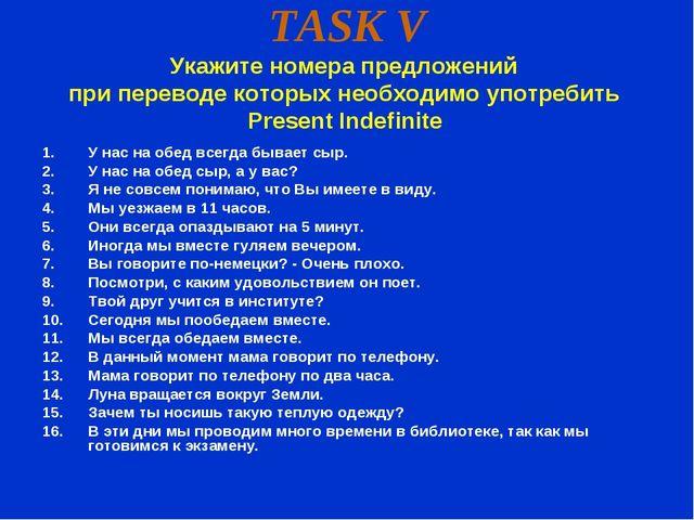 TASK V Укажите номера предложений при переводе которых необходимо употребить...