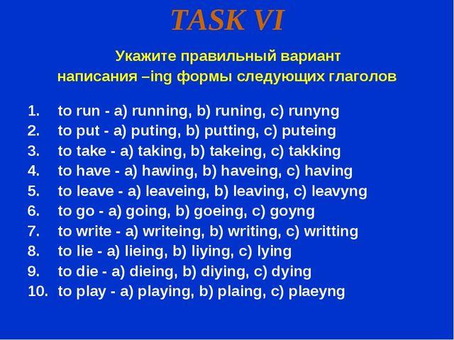 TASK VI Укажите правильный вариант написания –ing формы следующих глаголов to...