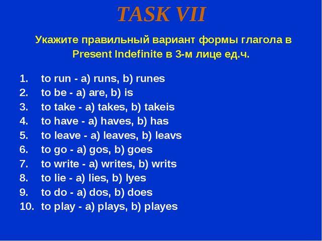 TASK VII Укажите правильный вариант формы глагола в Present Indefinite в 3-м...