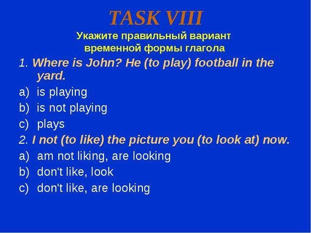 TASK VIII Укажите правильный вариант временной формы глагола 1. Where is John...