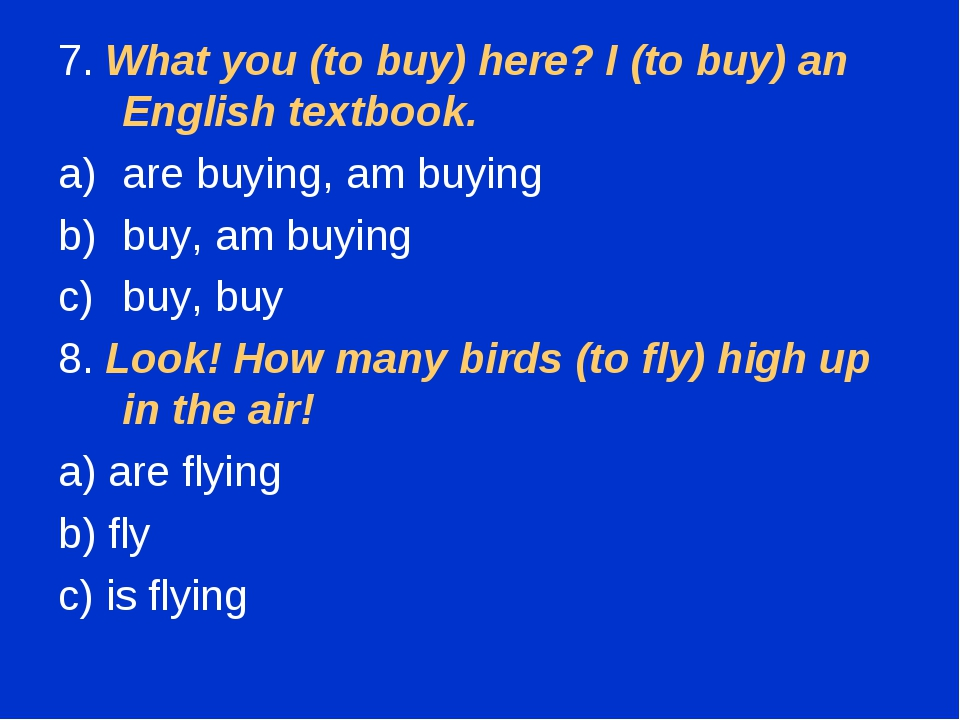7. What you (to buy) here? I (to buy) an English textbook. are buying, am buy...