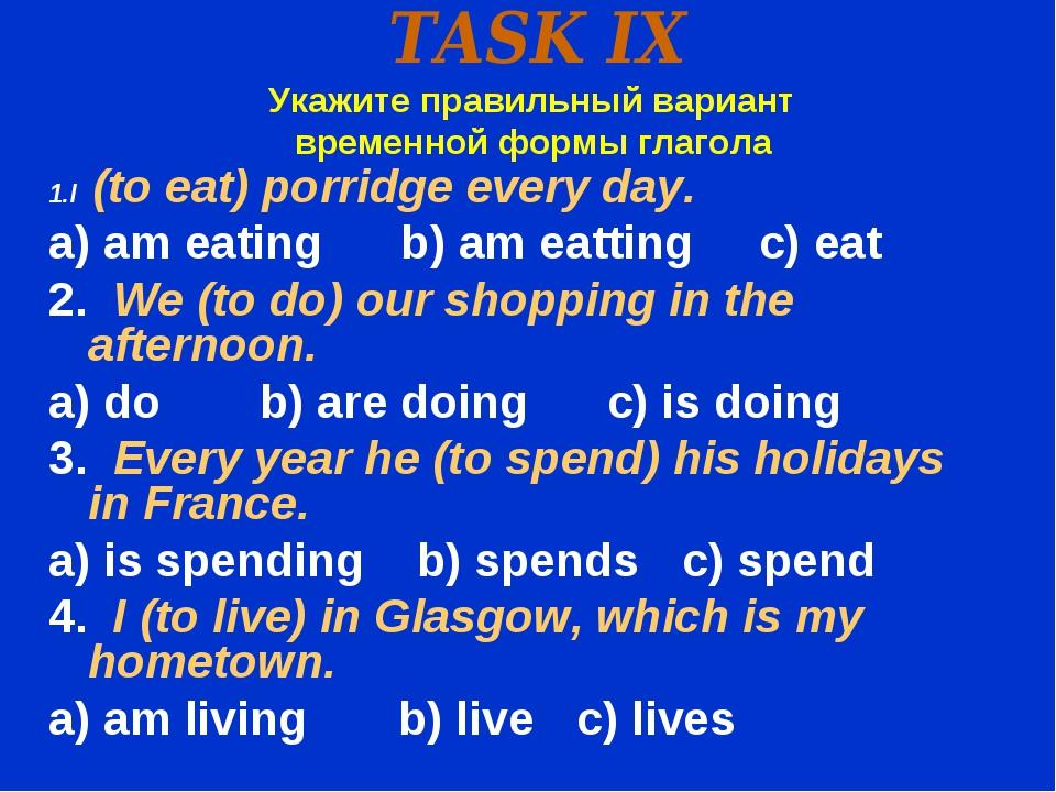 TASK IX Укажите правильный вариант временной формы глагола 1.I (to eat) porri...