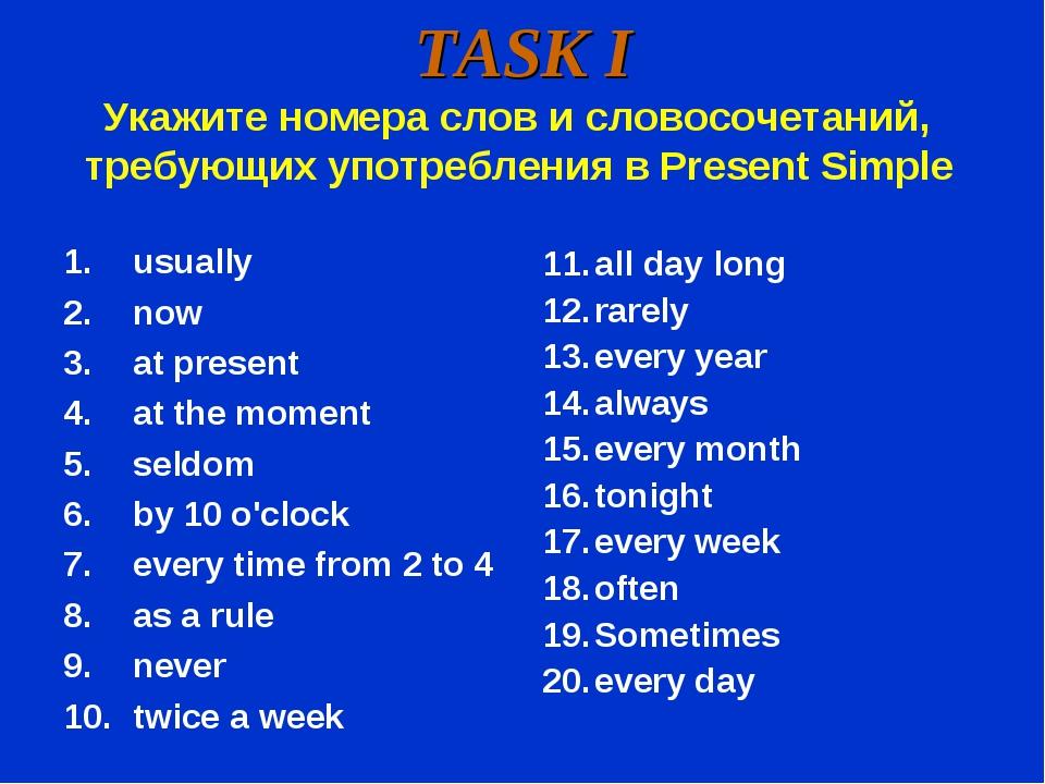 TASK I Укажите номера слов и словосочетаний, требующих употребления в Present...