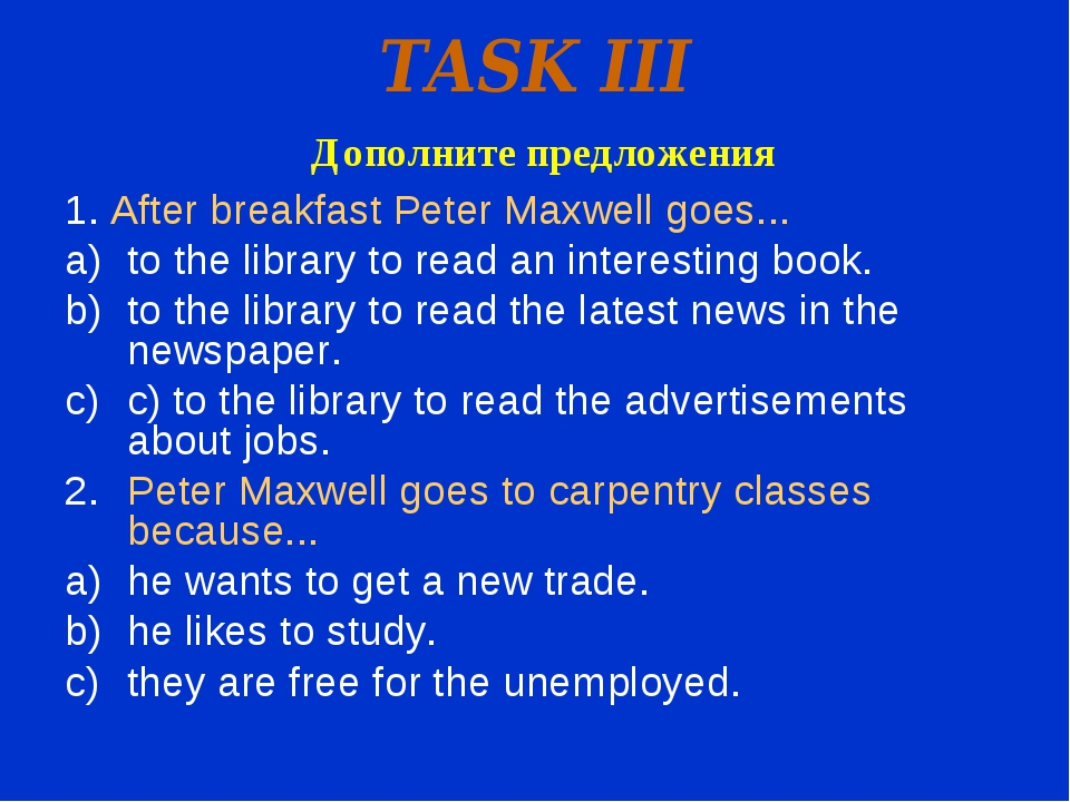 TASK III Дополните предложения 1. After breakfast Peter Maxwell goes... to th...