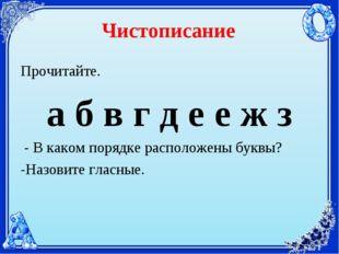 Чистописание Прочитайте. а б в г д е е ж з - В каком порядке расположены букв