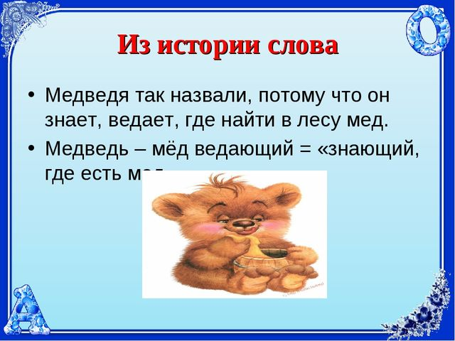 Из истории слова Медведя так назвали, потому что он знает, ведает, где найти...