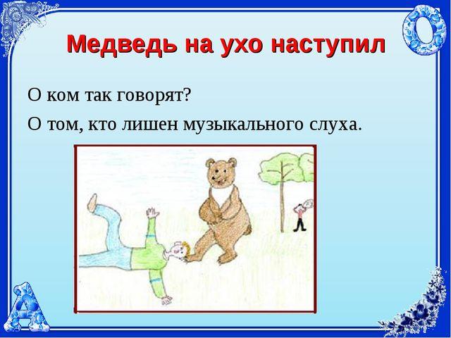 Медведь на ухо наступил О ком так говорят? О том, кто лишен музыкального слуха.