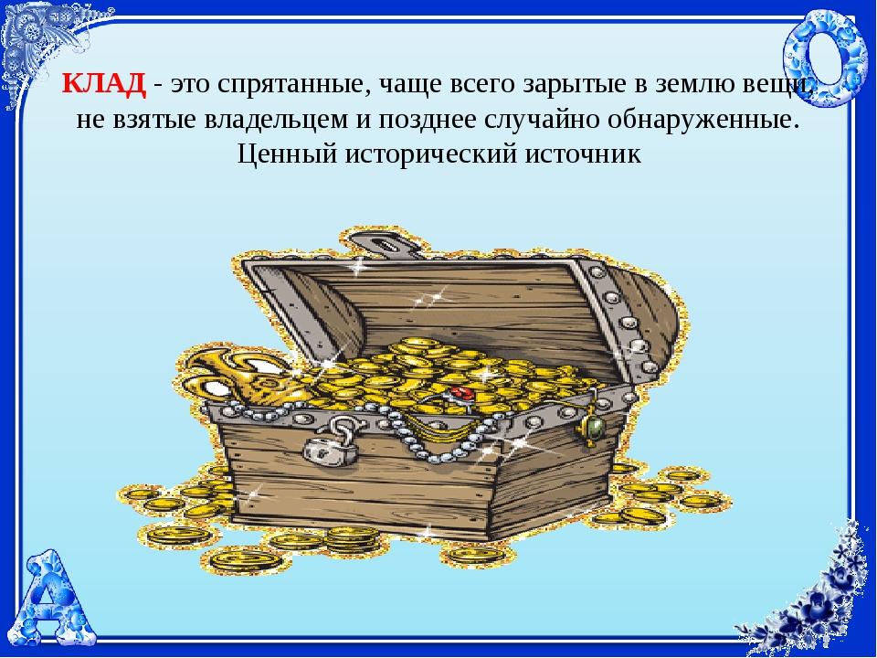 КЛАД - это спрятанные, чаще всего зарытые в землю вещи, не взятые владельцем...