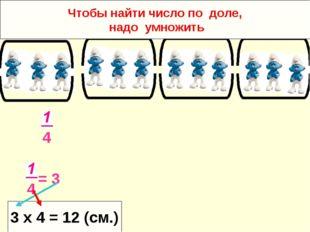 4 4 = 3 3 х 4 = 12 (см.) Чтобы найти число по доле, надо умножить
