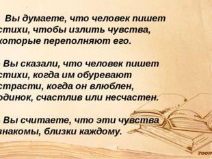 Вы думаете, что человек пишет стихи, чтобы излить чувства, которые переполня