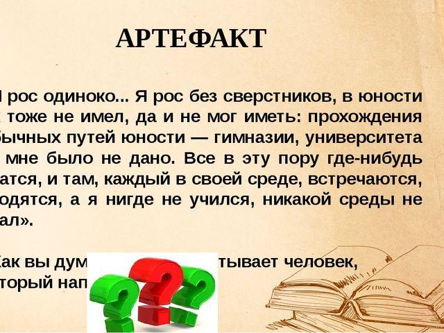 АРТЕФАКТ «Я рос одиноко... Я рос без сверстников, в юности их тоже не имел,...