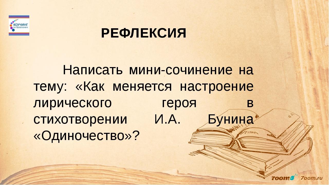 РЕФЛЕКСИЯ Написать мини-сочинение на тему: «Как меняется настроение лирическо...