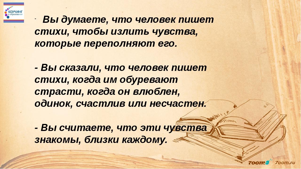 Вы думаете, что человек пишет стихи, чтобы излить чувства, которые переполня...