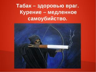 Табак – здоровью враг. Курение – медленное самоубийство.