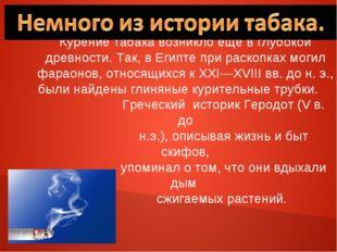 Курение табака возникло еще в глубокой древности. Так, в Египте при раскопках