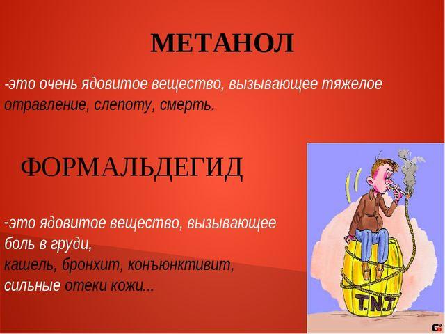 МЕТАНОЛ -это очень ядовитое вещество, вызывающее тяжелое отравление, слепоту,...