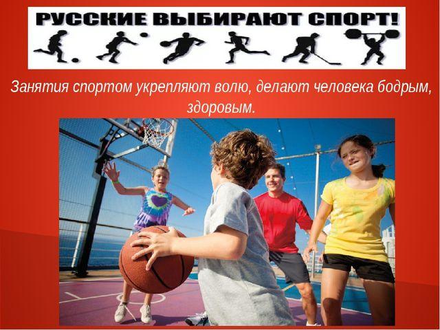 Занятия спортом укрепляют волю, делают человека бодрым, здоровым.