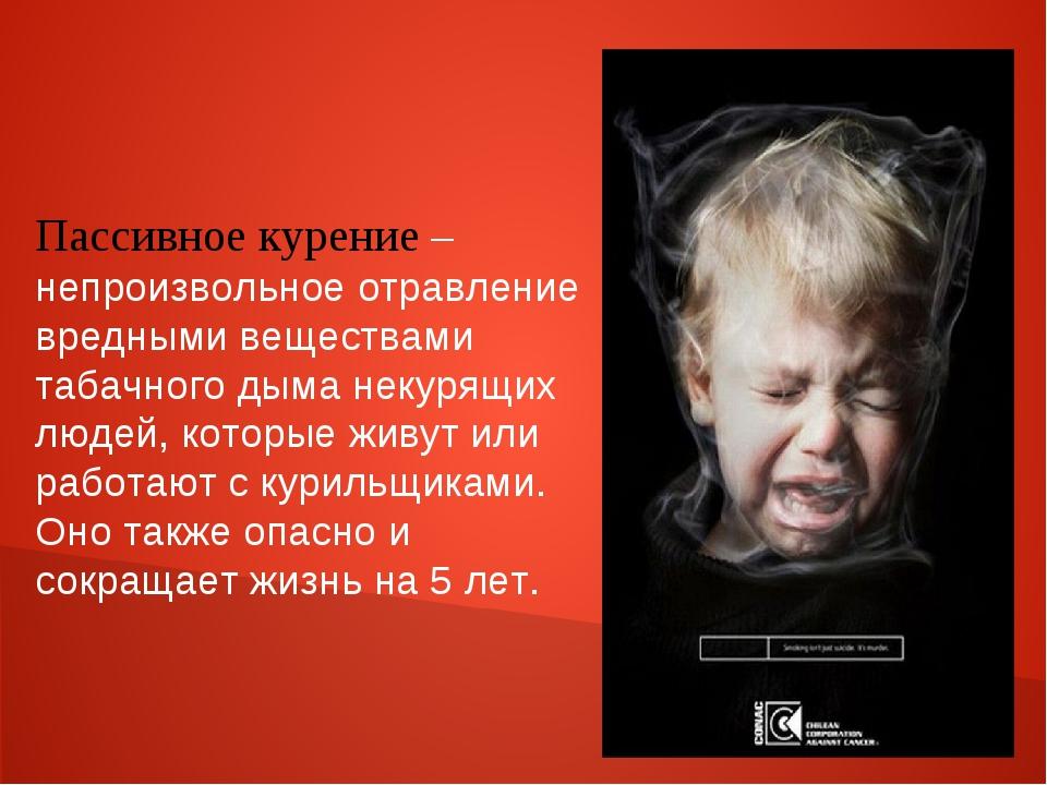 Пассивное курение – непроизвольное отравление вредными веществами табачного д...