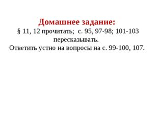 Домашнее задание: § 11, 12 прочитать; с. 95, 97-98; 101-103 пересказывать. От