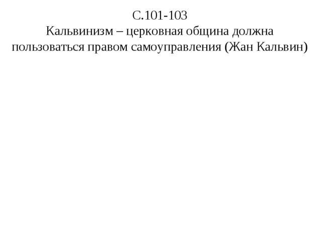 С.101-103 Кальвинизм – церковная община должна пользоваться правом самоуправл...