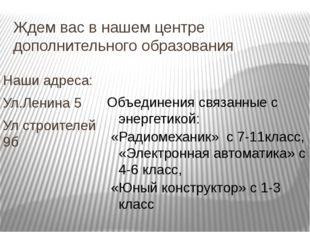 Ждем вас в нашем центре дополнительного образования Наши адреса: Ул.Ленина 5