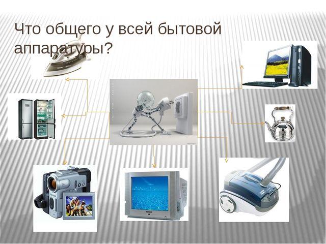 Что общего у всей бытовой аппаратуры?