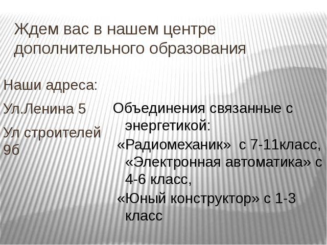 Ждем вас в нашем центре дополнительного образования Наши адреса: Ул.Ленина 5...
