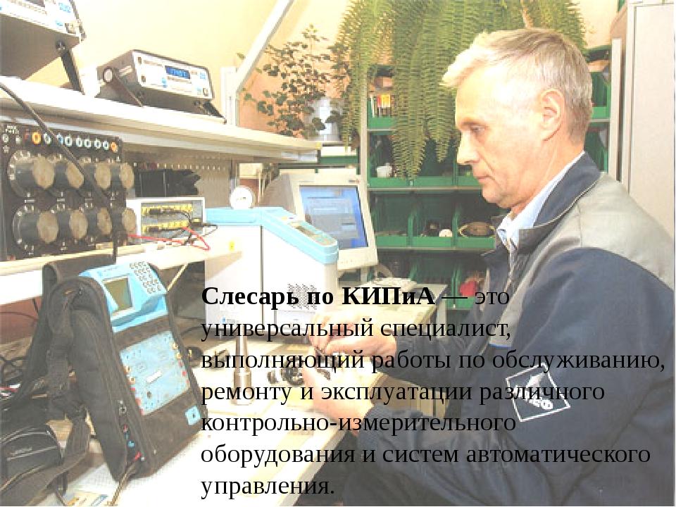 Слесарьпо КИПиА— это универсальный специалист, выполняющий работы по обслуж...