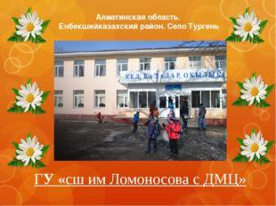 ГУ «сш им Ломоносова с ДМЦ» Алматинская область. Енбекшийказахский район. Сел