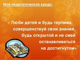 Мое педагогическое кредо: « Люби детей и будь терпима, совершенствуй свои зна
