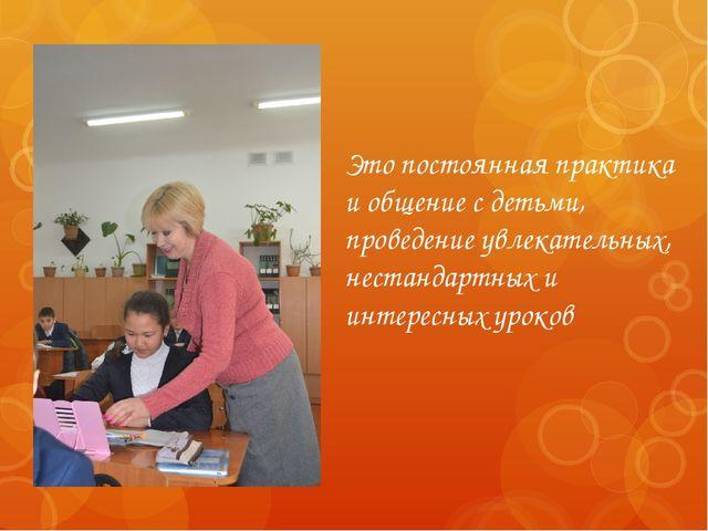 Это постоянная практика и общение с детьми, проведение увлекательных, нестанд...