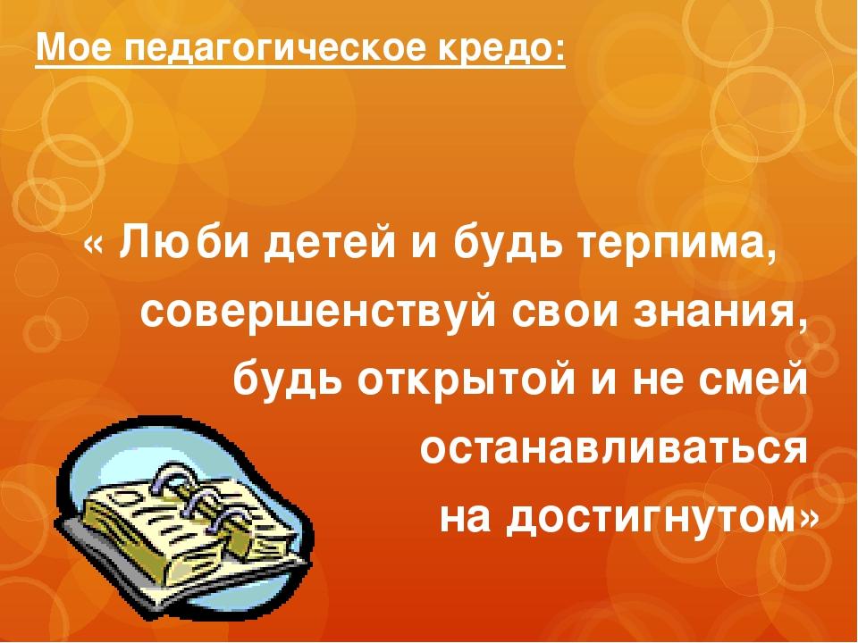Мое педагогическое кредо: « Люби детей и будь терпима, совершенствуй свои зна...