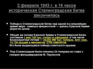2 февраля 1943 г. в 16 часов историческая Сталинградская битва закончилась П