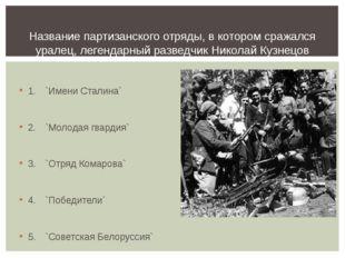 1.`Имени Сталина` 2.`Молодая гвардия` 3.`Отряд Комарова` 4.`Победители`