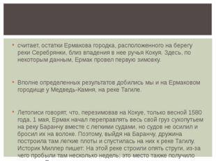 считает, остатки Ермакова городка, расположенного на берегу реки Серебрянки,