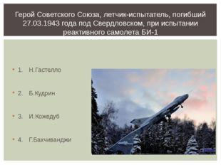 1.Н.Гастелло 2.Б.Кудрин 3.И.Кожедуб 4.Г.Бахчиванджи Герой Советского Сою