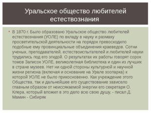 В 1870 г. Было образовано Уральское общество любителей естествознания (УОЛЕ)